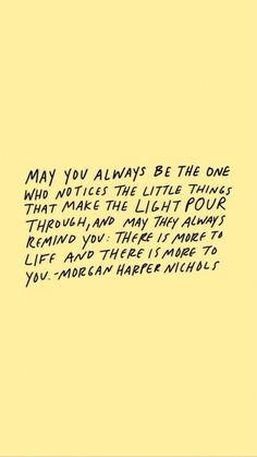 May you always be the one who notices the little things that make the light pour through, and may they always remind you: there is more to life and there is more to you. - Morgan Harper Nichols - positive, motivational, and inspirational self love quotes