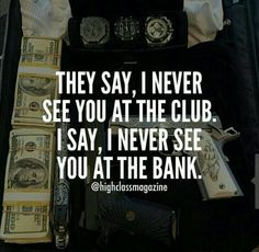 they say, I never see you in the club. I say, I never see you at the bank.
