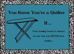 You know you're a quilter if...your ironing board is always set up, but you never iron clothes.  Visit our store at http://stores.ebay.com/SunnysideQuilts  OR  LIKE us on FaceBook:  www.facebook.com/SunnysideQuilts