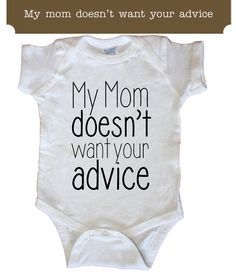 My mom Doesn't Want Your Advice Funny bodysuit Tee by Sweetteez1