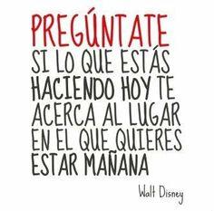 """...""""Pregúntate si lo que estás haciendo hoy te acerca al lugar en el que quieres estar mañana"""" [Walt Disney]"""