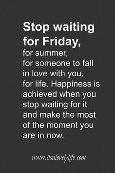 Stop waiting For Friday, for summer, for someone to fall in love with you, for…