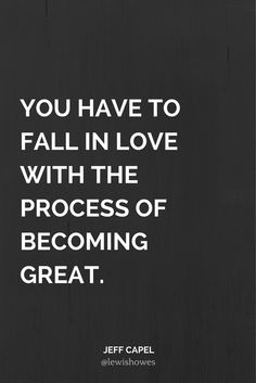 You have to fall in love with the process of becoming great.  - Jeff Capel