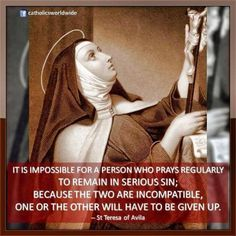 """""""It is impossible for a person who prays regularly to remain in serious sin; because the two are incompatible, one or the other will have to be given up."""" -Saint Teresa of Avila Catholic Quotes, Catholic Prayers, Catholic Saints, Religious Quotes, Roman Catholic, Catholic Beliefs, Religious Images, St Theresa Of Avila, Les Religions"""