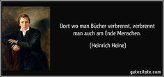 Dort wo man Bücher verbrennt, / verbrennt man auch am Ende Menschen. (Heinrich Heine)