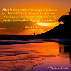 Stop looking outside for scraps of pressure, our fulfillment, for validation, security, our love . . . You have a treasure within that is infinitely greater than anything the world had to offer. - Eckhart Tolle