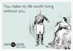 Funny Breakup Ecard: You make my life worth living without you.