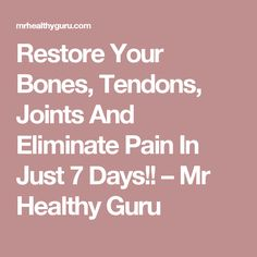 Restore Your Bones, Tendons, Joints And Eliminate Pain In Just 7 Days!! – Mr Healthy Guru