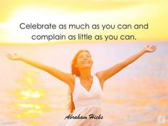 """【ツ】""""Celebrate as much as you can, and complain as little as you can."""" ~~Abraham-Hicks"""