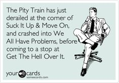 Funny Confession Ecard: The Pity Train has just derailed at the corner of Suck It Up & Move On, and crashed into We All Have Problems, before coming to a stop at Get The Hell Over It.