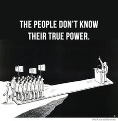 """The people don't know their true power.""  http://weknowmemes.com/wp-content/uploads/2012/02/the-people-dont-know-their-true-power.jpg"