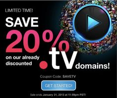 *LIMITED TIME OFFER. SAVETV coupon and offer expires January 31, 2013 at 11:59 p.m. Pacific. SAVETV coupon is good for 20% off new .TV registrations. No minimum purchase required. All renewals on products and services after the initial discounted period will be charged at the then current standard list price for the selected period. Coupon is not valid with other TLDs, renewals, transfers, custom website design, other coupons, or special pricing.