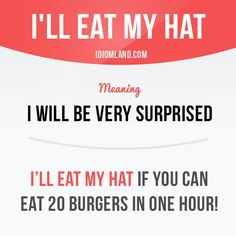 """I'll eat my hat"" means ""I will be very surprised"".  Example: I'll eat my hat if you can eat 20 burgers in one hour!  #idiom #idioms #saying #sayings #phrase #phrases #expression #expressions #english #englishlanguage #learnenglish #studyenglish #language #vocabulary #dictionary #grammar #efl #esl #tesl #tefl #toefl #ielts #toeic #englishlearning #vocab #wordoftheday #phraseoftheday"