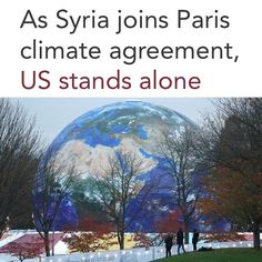 And Then There Was One . (Reuters) - Syria said on Tuesday that it intends to join the 2015 Paris agreement for slowing climate change isolating the United States as the only country opposed to the pact. . Syria racked by civil war and Nicaragua were the