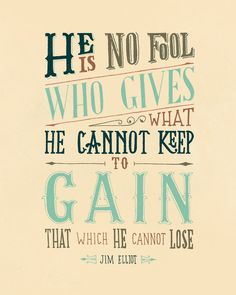 --Jim Elliot, one of the five men murdered by the Auca tribe that they were missionaries to in South America.