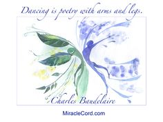 Dancing is poetry with arms and legs. Charles Baudelaire, MiracleCord.com #dancing #poetry