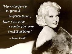 """""""Marriage is a great institution, but I'm not ready for an institution."""" ~ Mae West ~"""