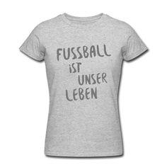 ... denn König Fußball regiert die Welt! Wir können nicht ohne Fußball – und Fußball kann nicht ohne uns! • Figurbetontes T-Shirt für Frauen