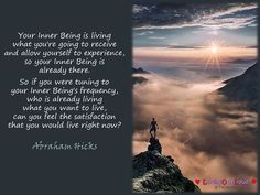 Your Inner Being is living what you're going to receive and allow yourself to experience, so your Inner Being is already there. So if you were tuning to your Inner Being's frequency, who is already living what you want to live, can you feel the satisfaction that you would live right now?