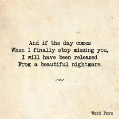 And if the day comes when I finally stop missing you, I will have been released from a beautiful nightmare.