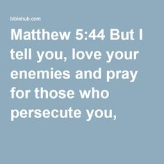 Matthew 5:44 But I tell you, love your enemies and pray for those who persecute you,