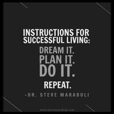 Instructions for successful living: Dream it. Plan it. Do it. Repeat. -  Steve Maraboli