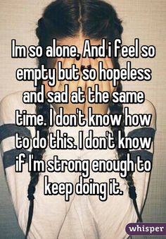 Im so alone. And i feel so empty but so hopeless and sad at the same time. I don't know how to do this. I don't know if I'm strong enough to keep doing it.