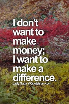 I don't want to make #money; I want to make a difference. #Lady-Gaga #quote