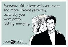 I fall in love with you everyday. But yesterday you were annoying!