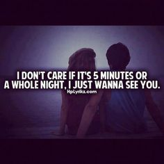 I don't care if it's 5 minutes or a whole night. I just wanna see you.