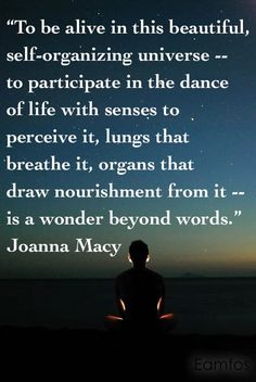 """""""To be alive in this beautiful, self-organizing universe…"""" Joanna Macy - More at: http://quotespictures.net/20097/to-be-alive-in-this-beautiful-self-organizing-universe-joanna-macy"""