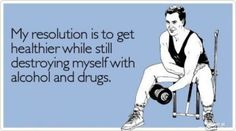 My resolution is to get healthier while still destroying myself with alcohol and drugs.