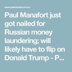 Paul Manafort just got nailed for Russian money laundering; will likely have to flip on Donald Trump - Palmer Report
