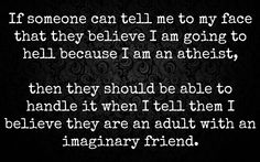 Atheism, Religion, God is Imaginary, Hell. If someone can tell me to my face that they believe I am going to hell because I am an atheist, then they should be able to handle it when I tell them I believe they are an adult with an imaginary friend.