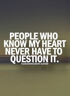 People who know my heart never have to question it.