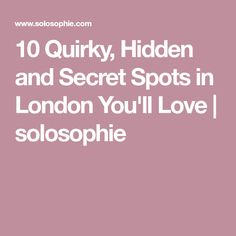 10 Quirky, Hidden and Secret Spots in London You'll Love | solosophie