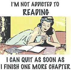 I'm not addicted to reading. I can quit as soon as I finish one more chapter.