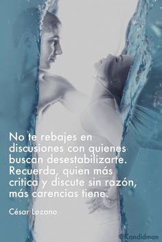 """""""No te rebajes en #Discusiones con quienes buscan desestabilizarte. Recuerda, quien más critica y discute sin razón, más #Carencias tiene"""". #CesarLozano #Frases #FrasesCelebres @candidman"""