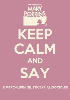 Keep Calm and Say Supercalifragilisticexpialidocious.