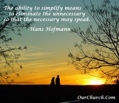 The ability to simplify means to eliminate the unnecessary so that the necessary may speak. -Hans Hofmann