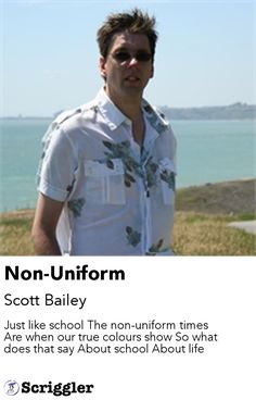 Non-Uniform by Scott Bailey https://scriggler.com/detailPost/story/64574 Just like school The non-uniform times Are when our true colours show So what does that say About school About life