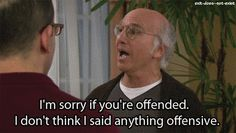 "Whenever he was ""Really"" ""Sorry"" about his behavior towards others: 