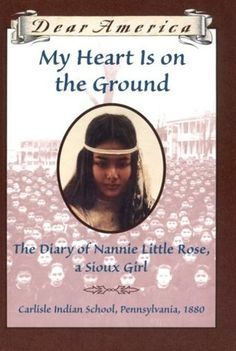 """""""My Heart is on the Ground: the Diary of Nannie Little Rose, a Sioux Girl, Carlisle Indian School, Pennsylvania, 1880"""" by Ann Rinaldi - Beginning in broken English, Nannie tells of her incredibly difficult first year at the school, including entries detailing her previous life as her ability to communicate in English grows."""