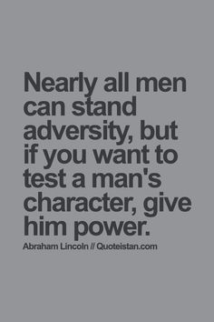 Nearly all men can stand adversity, but if you want to test a man's #character, give him power. #quote