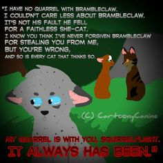 """""""I have no quarrel with Brambleclaw. I couldn't care less about Brambleclaw. It's not his fault he fell for a faithless she-cat. I know you think I've never forgiven Brambleclaw for stealing you from me, but you're wrong, and so is every cat that thinks so. My quarrel is with you, Squirrelflight. It always has been."""" -Ashfur-Long Shadows  Art belongs to me"""