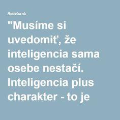 """""""Musíme si uvedomiť, že inteligencia sama osebe nestačí. Inteligencia plus charakter - to je pravý cieľ vzdelávania. Kvalitné vzdelanie dáva človeku nielen vedomosti, ale aj silu koncentrovať sa na užitočné ciele. Vzdelanie teda nemá byť iba hromadením poznatkov, ale predovšetkým zbieraním bohatých skúseností zo života v spoločnosti iných ľudí."""