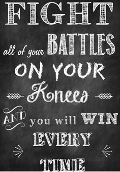 Fight your battles on your knees