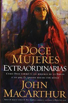 Doce mujeres extraordinarias: Como Dios Formo a Las Mujeres De La Biblia Y Lo Que El Quiere Hacer Con Usted -  John MacArthur