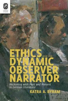 Ethics and the dynamic observer narrator : reckoning with past and present in German literature / Katra A. Byram.