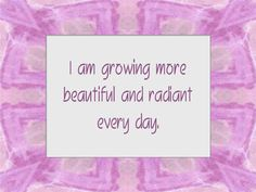 I am growing more beautiful and radiant everyday. And so are you!!!